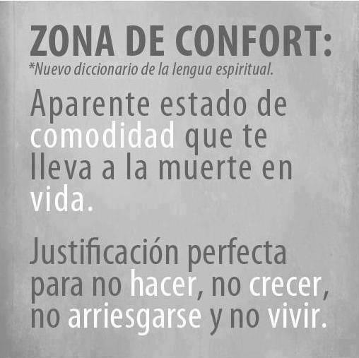 Zona de Confort: Aparente estado de comodidad que te lleva a la muerte en vida. Justificación perfecta para no hacer, no crecer, no arriesgarse y no vivir.
